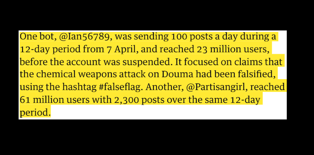 The charge that news reports which contradict official state narratives are 'fake' and should be suppressed is a comon theme of internet censorship. A frequent justification is that 'bot' or automatic accounts are involved, not real people. The UK Guardian's Heather Stewart, three days before the missile strike which the newspaper enthusiastically supported, leveled this charge at @Partisangirl - now suspended - and @Ian56789. which reached, the paper said, 60 million and 23 million people respectively. Only one problem: both accounts were run by real people. As of 20th May, the article with its false charges remains on the Guardian website and no retraction or correction has been issued.